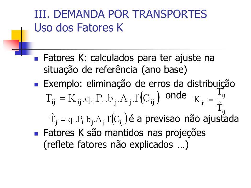 III. DEMANDA POR TRANSPORTES Uso dos Fatores K Fatores K: calculados para ter ajuste na situação de referência (ano base) Exemplo: eliminação de erros