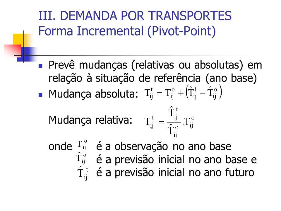 III. DEMANDA POR TRANSPORTES Forma Incremental (Pivot-Point) Prevê mudanças (relativas ou absolutas) em relação à situação de referência (ano base) Mu
