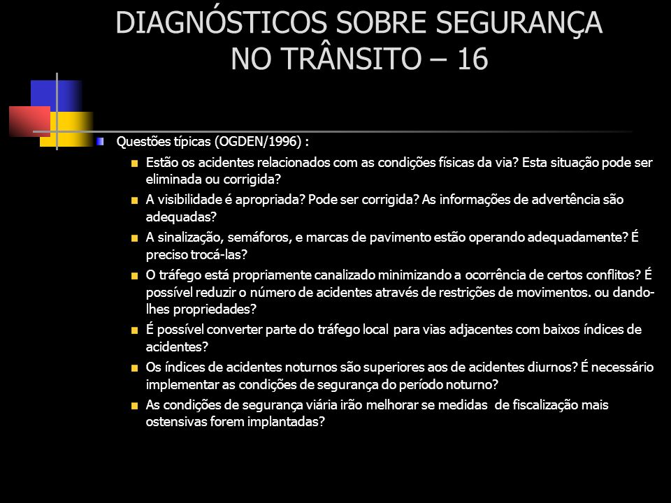 DIAGNÓSTICOS SOBRE SEGURANÇA NO TRÂNSITO – 16 Questões típicas (OGDEN/1996) : Estão os acidentes relacionados com as condições físicas da via? Esta si