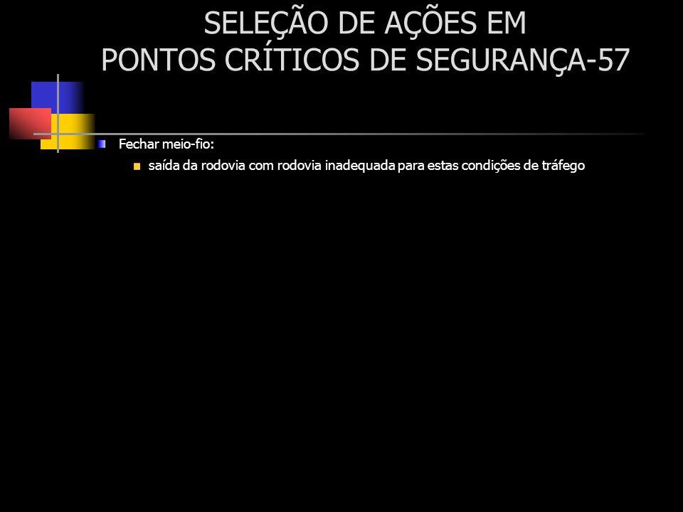 SELEÇÃO DE AÇÕES EM PONTOS CRÍTICOS DE SEGURANÇA-57 Fechar meio-fio: saída da rodovia com rodovia inadequada para estas condições de tráfego