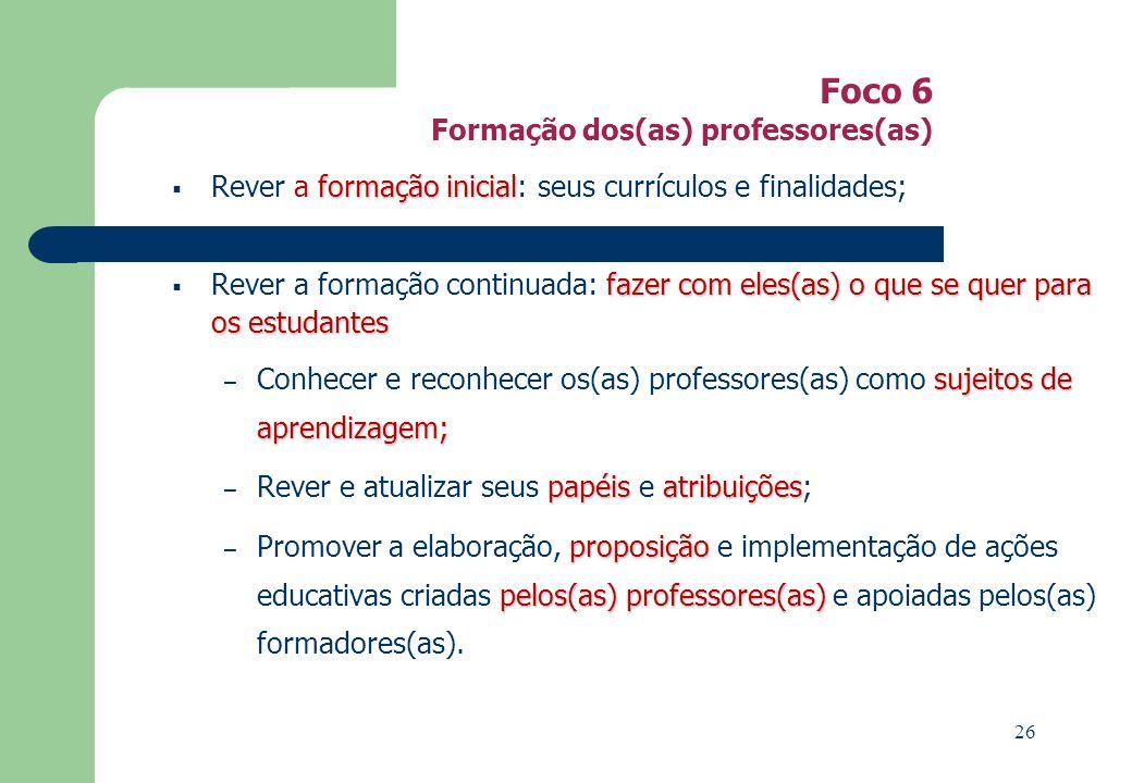Foco 6 Formação dos(as) professores(as) formação inicial Rever a formação inicial: seus currículos e finalidades; fazer com eles(as) o que se quer para os estudantes Rever a formação continuada: fazer com eles(as) o que se quer para os estudantes sujeitosde aprendizagem; – Conhecer e reconhecer os(as) professores(as) como sujeitos de aprendizagem; papéisatribuições – Rever e atualizar seus papéis e atribuições; proposição pelos(as) professores(as) – Promover a elaboração, proposição e implementação de ações educativas criadas pelos(as) professores(as) e apoiadas pelos(as) formadores(as).