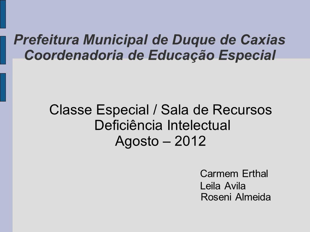 Prefeitura Municipal de Duque de Caxias Coordenadoria de Educação Especial Classe Especial / Sala de Recursos Deficiência Intelectual Agosto – 2012 Ca