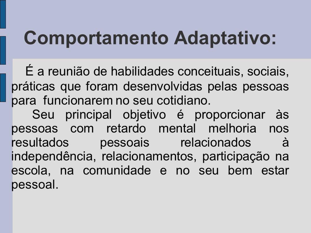 Comportamento Adaptativo: É a reunião de habilidades conceituais, sociais, práticas que foram desenvolvidas pelas pessoas para funcionarem no seu coti