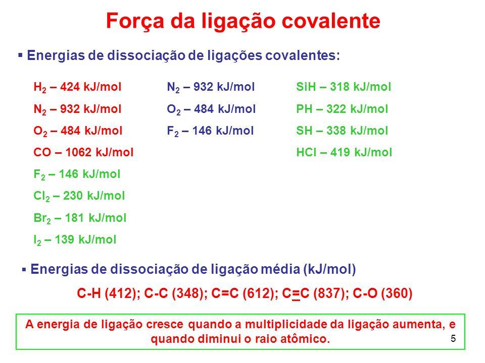 5 Energias de dissociação de ligações covalentes: Força da ligação covalente H 2 – 424 kJ/mol N 2 – 932 kJ/mol O 2 – 484 kJ/mol CO – 1062 kJ/mol F 2 –