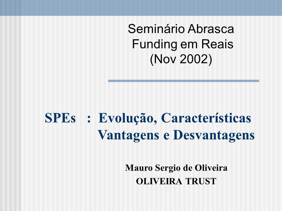 Seminário Abrasca Funding em Reais (Nov 2002) SPEs : Evolução, Características Vantagens e Desvantagens Mauro Sergio de Oliveira OLIVEIRA TRUST