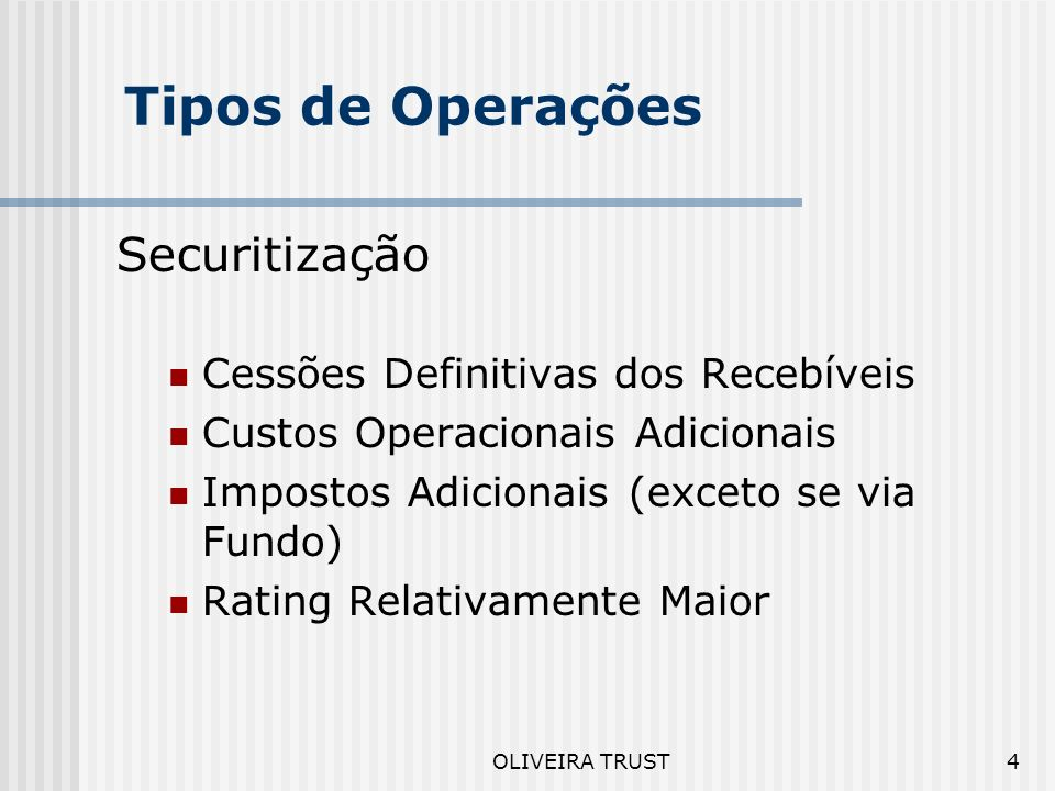 OLIVEIRA TRUST4 Tipos de Operações Securitização Cessões Definitivas dos Recebíveis Custos Operacionais Adicionais Impostos Adicionais (exceto se via Fundo) Rating Relativamente Maior