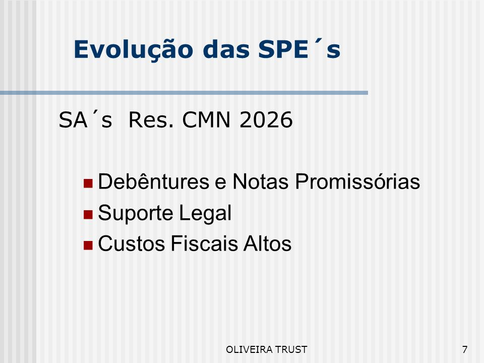 OLIVEIRA TRUST6 Evolução das SPE´s SA´s Convencionais Debêntures, Notas Promissórias ou Mútuos Flexível Custos Fiscais Altos Ausência de Suporte Legal