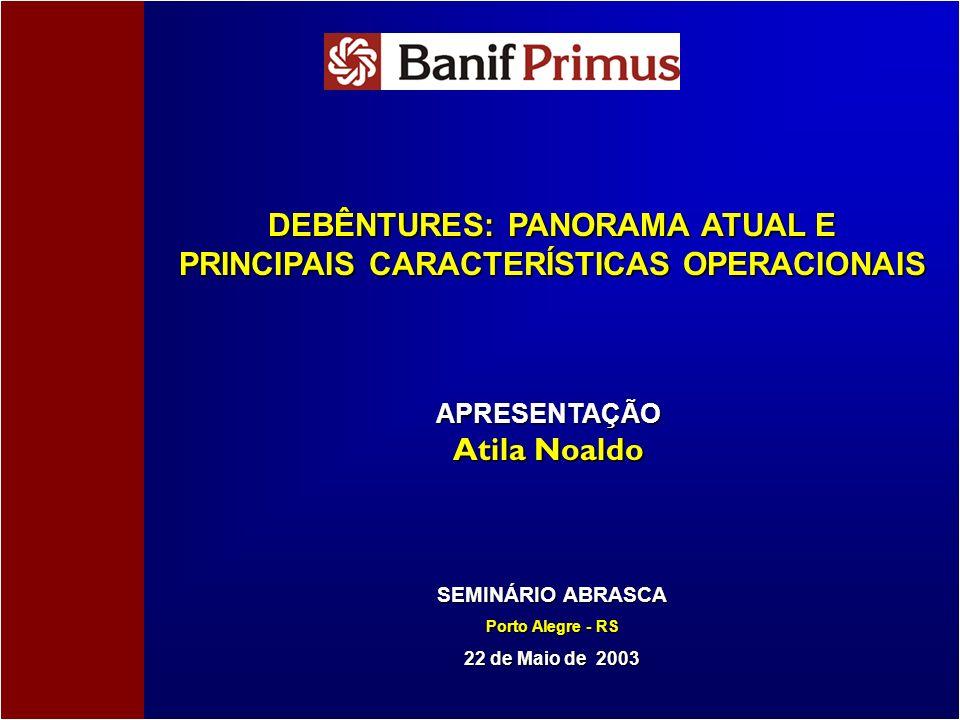 DEBÊNTURES: PANORAMA ATUAL E PRINCIPAIS CARACTERÍSTICAS OPERACIONAIS SEMINÁRIO ABRASCA Porto Alegre - RS 22 de Maio de 2003 APRESENTAÇÃO Atila Noaldo