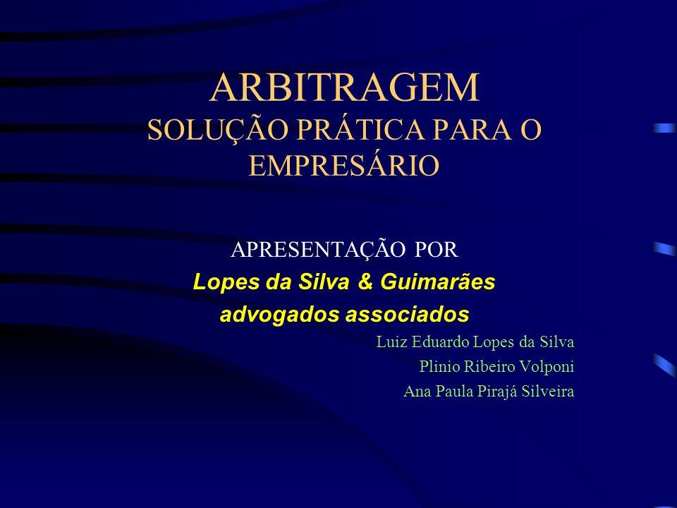 ARBITRAGEM SOLUÇÃO PRÁTICA PARA O EMPRESÁRIO APRESENTAÇÃO POR Lopes da Silva & Guimarães advogados associados Luiz Eduardo Lopes da Silva Plinio Ribei