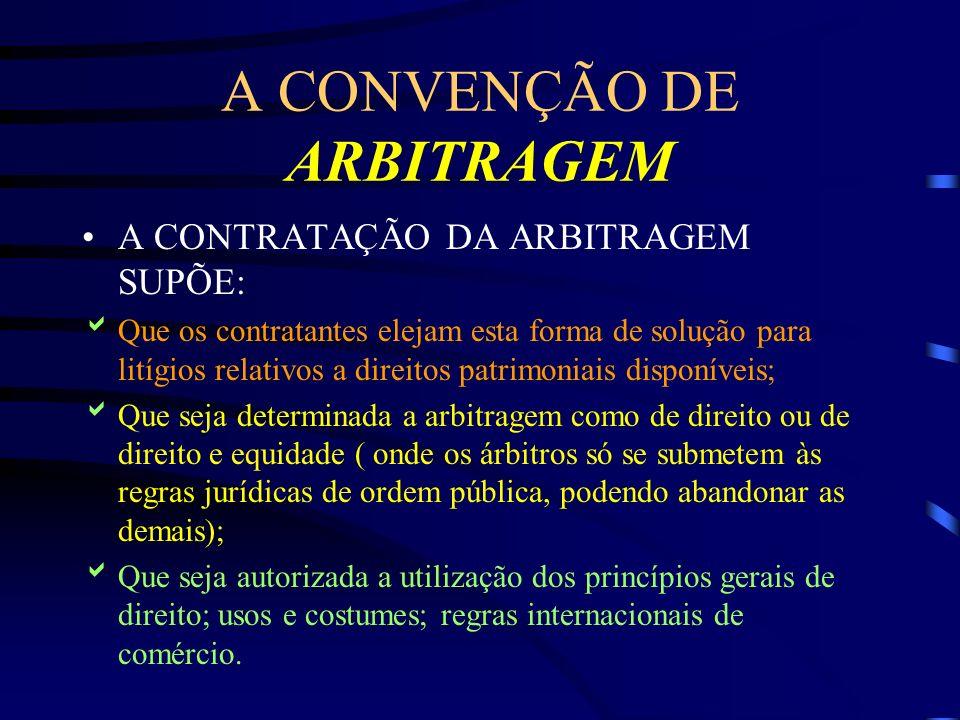 A CONVENÇÃO DE ARBITRAGEM A CONTRATAÇÃO DA ARBITRAGEM SUPÕE: Que os contratantes elejam esta forma de solução para litígios relativos a direitos patri
