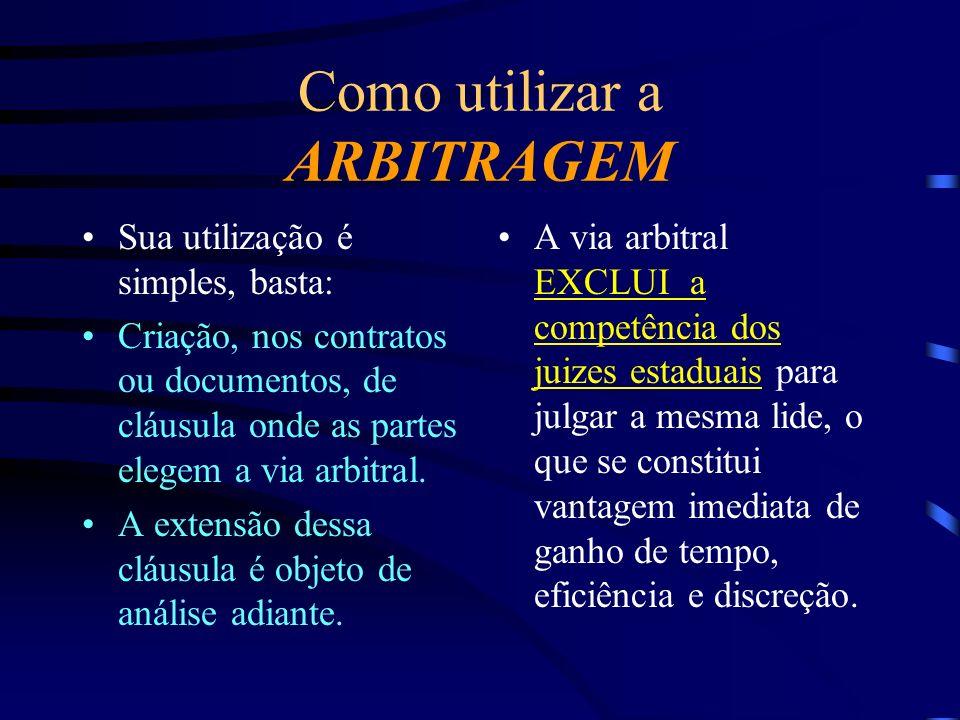 Como utilizar a ARBITRAGEM Sua utilização é simples, basta: Criação, nos contratos ou documentos, de cláusula onde as partes elegem a via arbitral. A