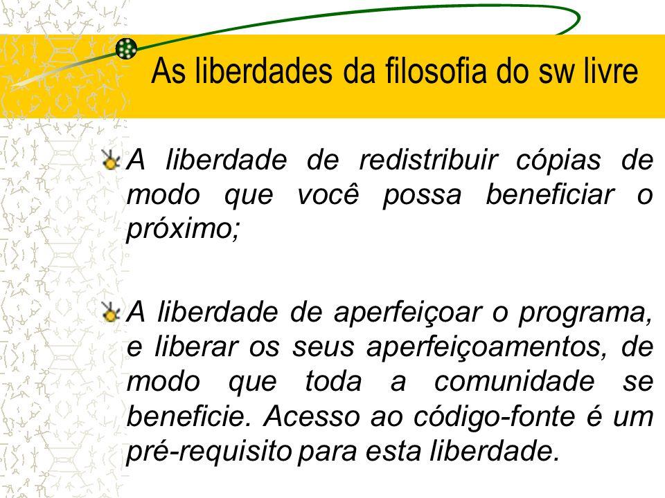 As liberdades da filosofia do sw livre A liberdade de redistribuir cópias de modo que você possa beneficiar o próximo; A liberdade de aperfeiçoar o pr
