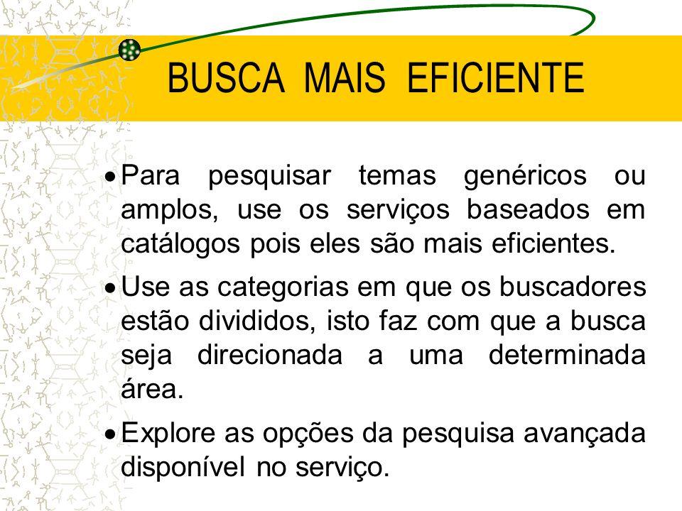 BUSCA MAIS EFICIENTE Para pesquisar temas genéricos ou amplos, use os serviços baseados em catálogos pois eles são mais eficientes. Use as categorias