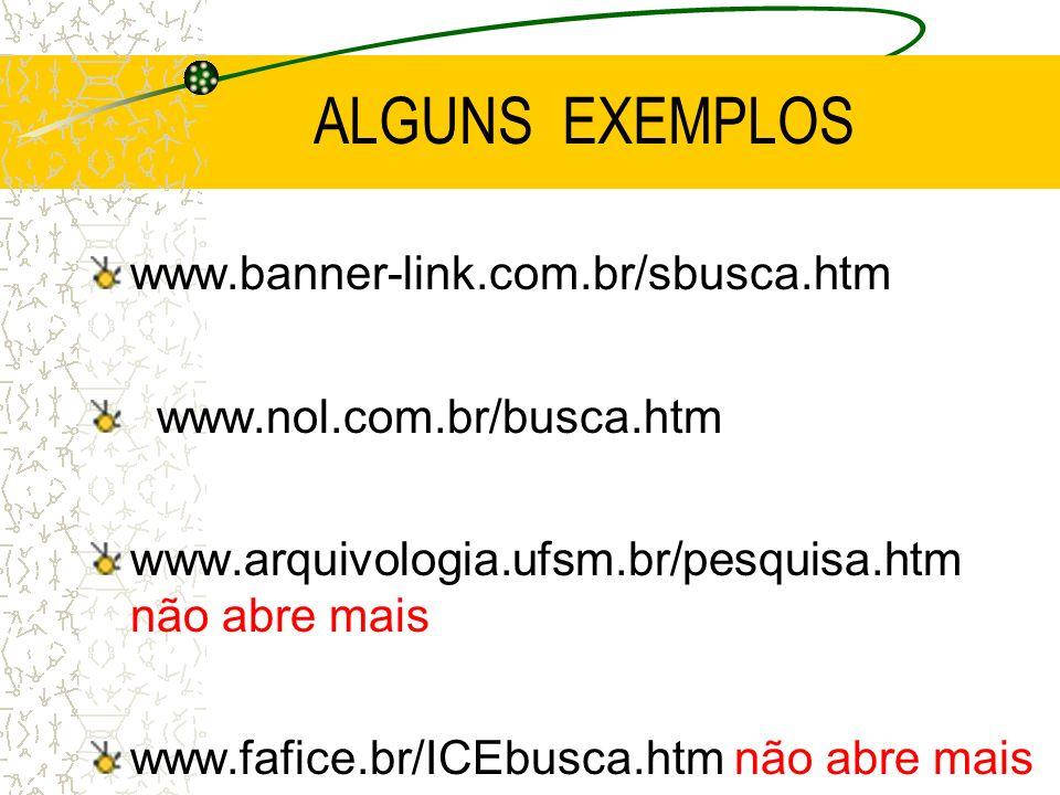 ALGUNS EXEMPLOS www.banner-link.com.br/sbusca.htm www.nol.com.br/busca.htm www.arquivologia.ufsm.br/pesquisa.htm não abre mais www.fafice.br/ICEbusca.