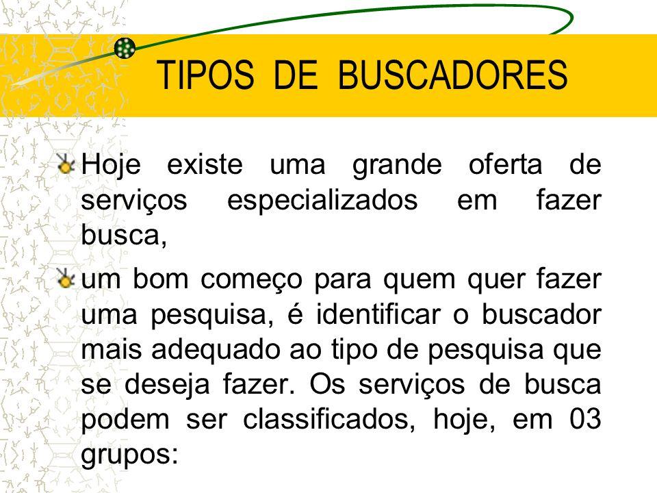 TIPOS DE BUSCADORES Hoje existe uma grande oferta de serviços especializados em fazer busca, um bom começo para quem quer fazer uma pesquisa, é identi