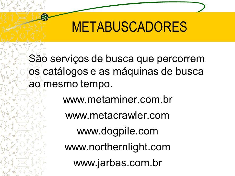 METABUSCADORES São serviços de busca que percorrem os catálogos e as máquinas de busca ao mesmo tempo. www.metaminer.com.br www.metacrawler.com www.do