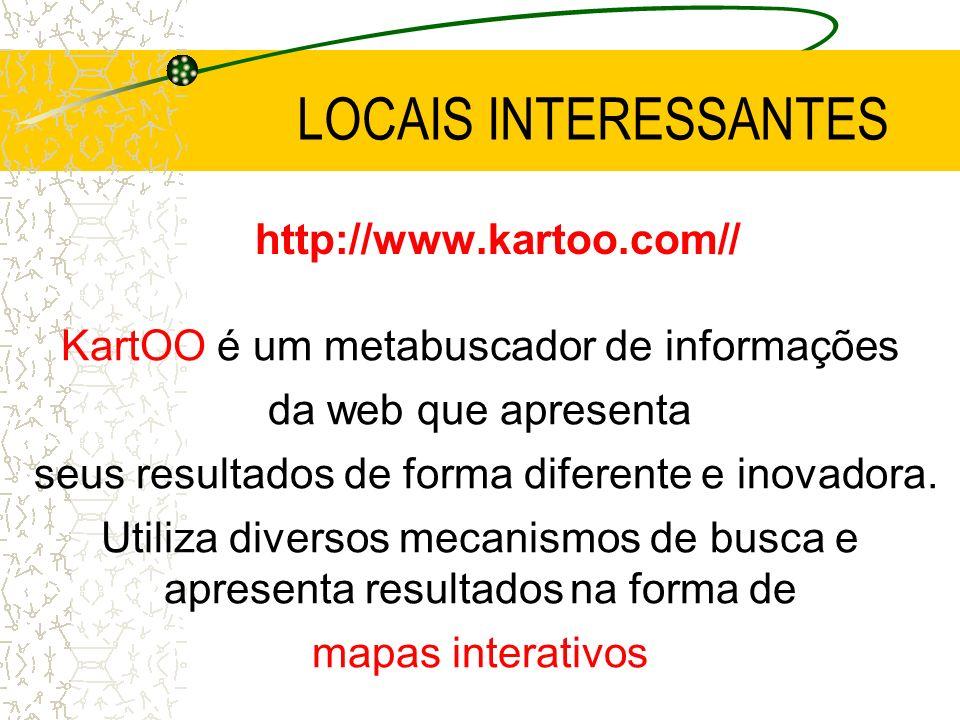 LOCAIS INTERESSANTES http://www.kartoo.com// KartOO é um metabuscador de informações da web que apresenta seus resultados de forma diferente e inovado