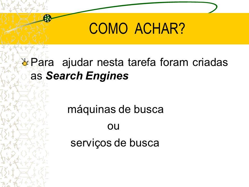 COMO ACHAR? Para ajudar nesta tarefa foram criadas as Search Engines máquinas de busca ou serviços de busca