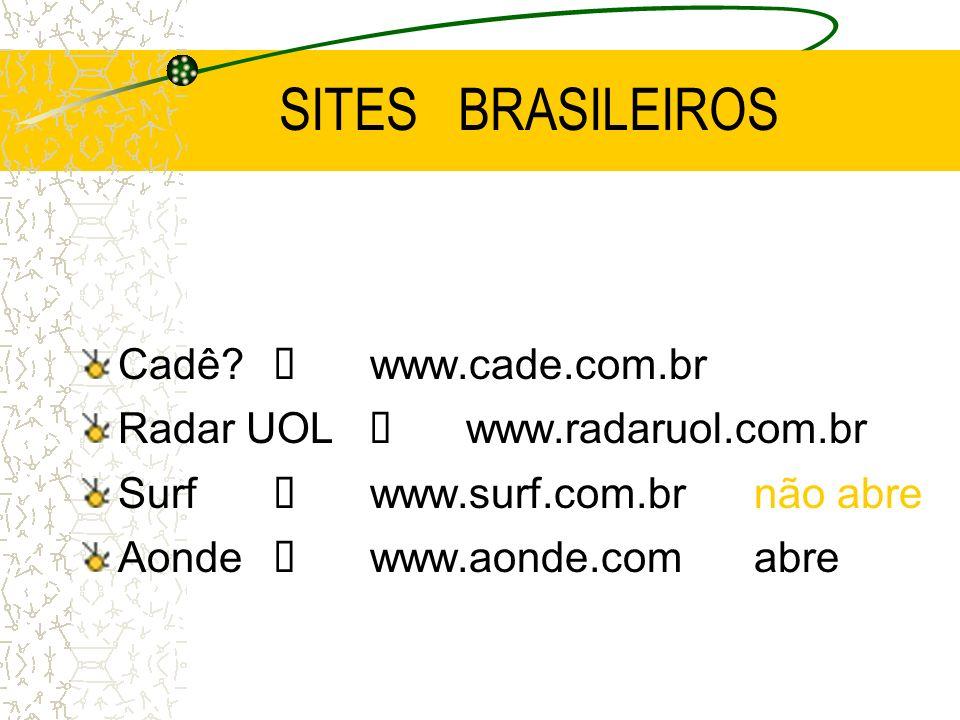 SITES BRASILEIROS Cadê? í www.cade.com.br Radar UOLí www.radaruol.com.br Surfí www.surf.com.brnão abre Aonde í www.aonde.comabre