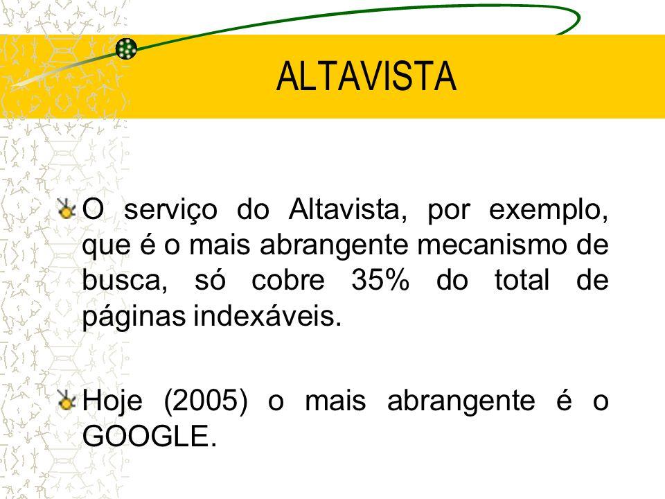 ALTAVISTA O serviço do Altavista, por exemplo, que é o mais abrangente mecanismo de busca, só cobre 35% do total de páginas indexáveis. Hoje (2005) o