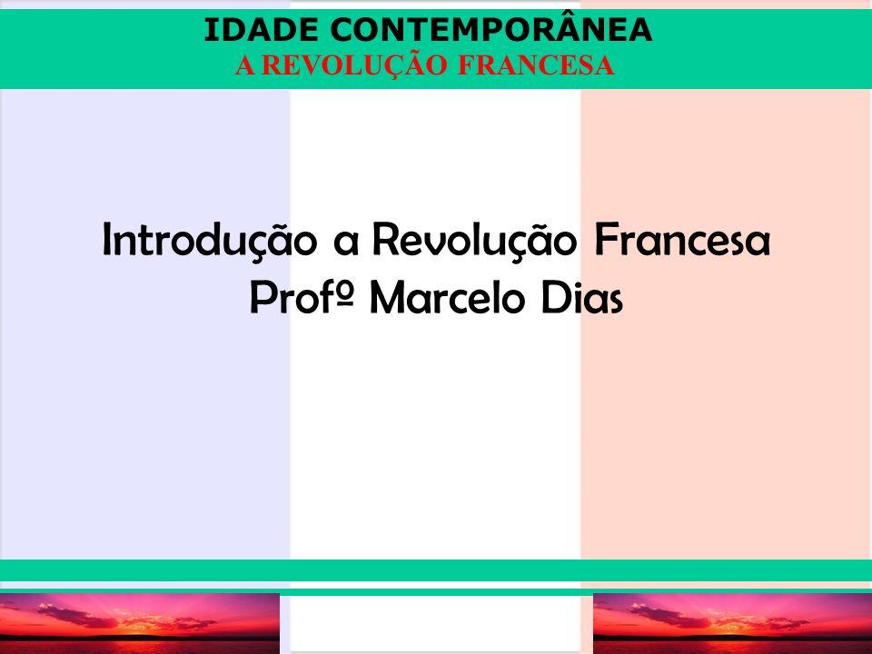 IDADE CONTEMPORÂNEA Prof. Iair iair@pop.com.br A REVOLUÇÃO FRANCESA Introdução a Revolução Francesa Profº Marcelo Dias
