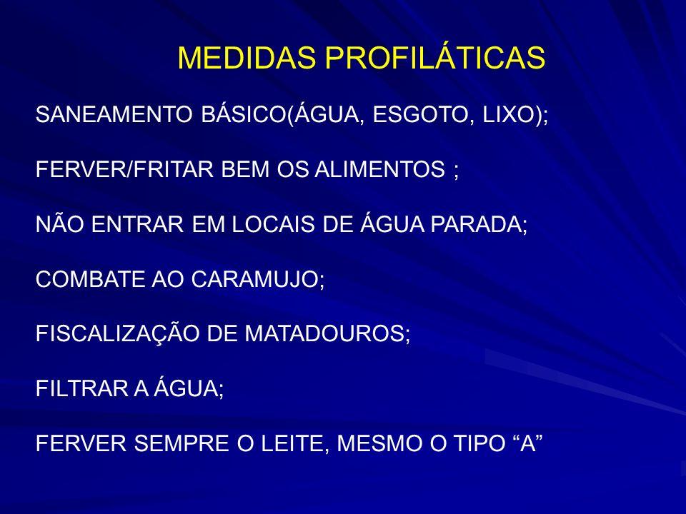 MEDIDAS PROFILÁTICAS SANEAMENTO BÁSICO(ÁGUA, ESGOTO, LIXO); FERVER/FRITAR BEM OS ALIMENTOS ; NÃO ENTRAR EM LOCAIS DE ÁGUA PARADA; COMBATE AO CARAMUJO; FISCALIZAÇÃO DE MATADOUROS; FILTRAR A ÁGUA; FERVER SEMPRE O LEITE, MESMO O TIPO A