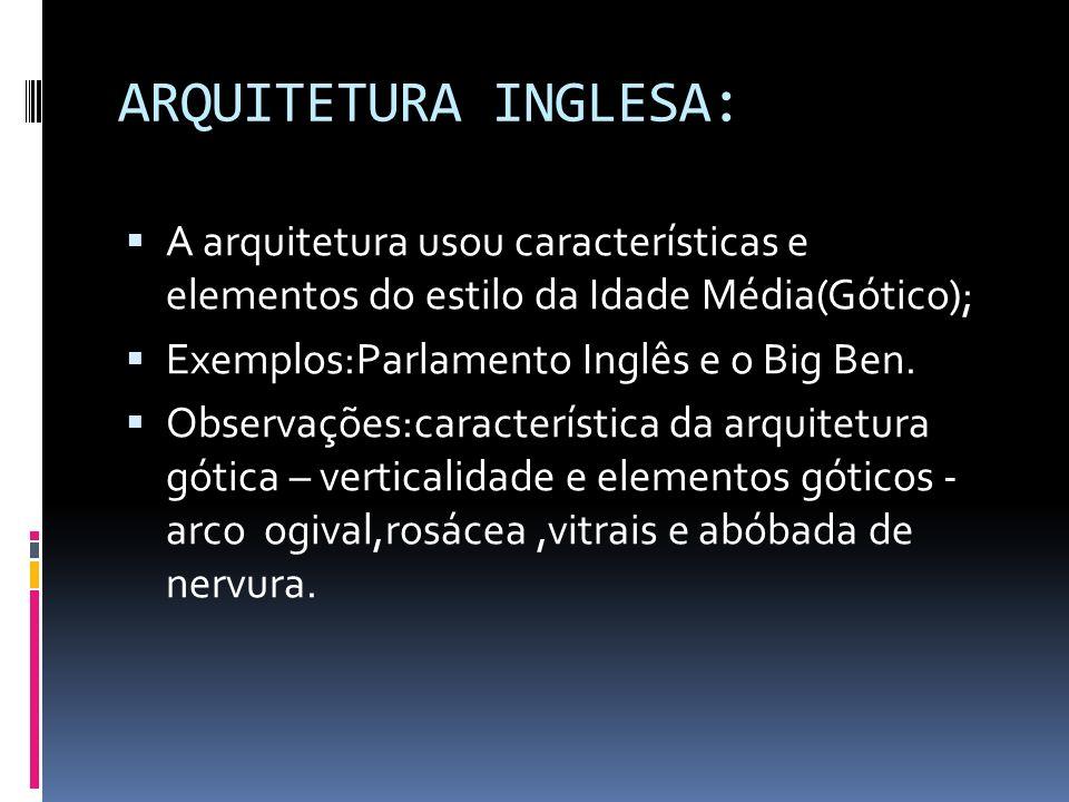 ARQUITETURA INGLESA: A arquitetura usou características e elementos do estilo da Idade Média(Gótico); Exemplos:Parlamento Inglês e o Big Ben. Observaç