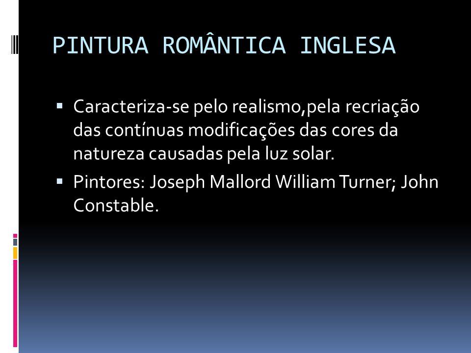 PINTURA ROMÂNTICA INGLESA Caracteriza-se pelo realismo,pela recriação das contínuas modificações das cores da natureza causadas pela luz solar. Pintor