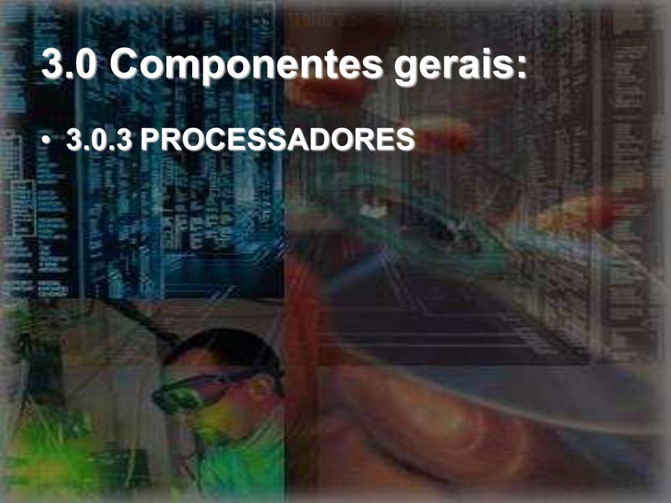 3.0 Componentes gerais: 3.0.3 PROCESSADORES3.0.3 PROCESSADORES