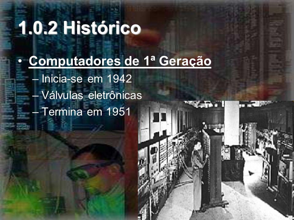 1.0.2 Histórico Computadores de 1ª Geração –Inicia-se em 1942 –Válvulas eletrônicas –Termina em 1951