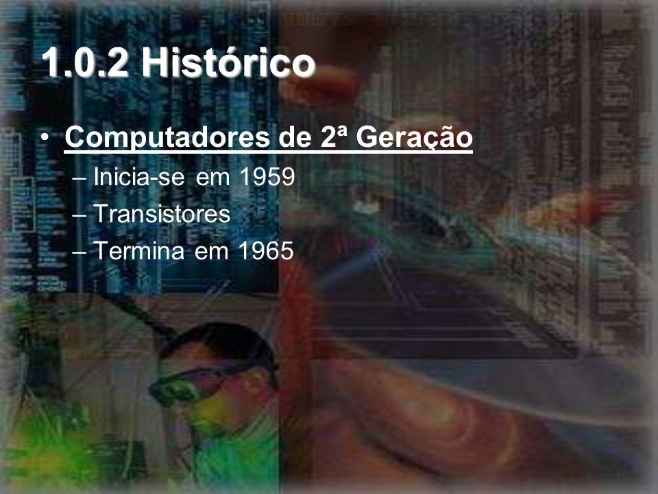 1.0.2 Histórico Computadores de 3ª Geração –Inicia-se em 1964 –Circuitos –Termina em 1970 Computadores de 4ª Geração –Inicia-se em 1971 até os dias de hoje –microprocessadores e dos microcomputadores