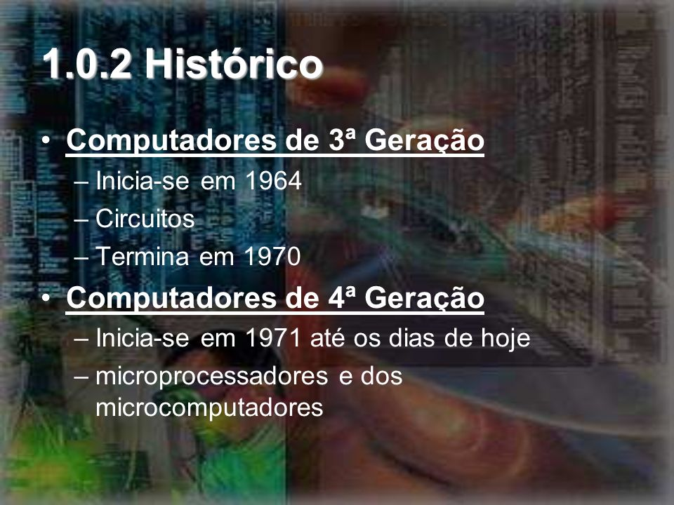 1.0.2 Histórico Computadores de 3ª Geração –Inicia-se em 1964 –Circuitos –Termina em 1970 Computadores de 4ª Geração –Inicia-se em 1971 até os dias de