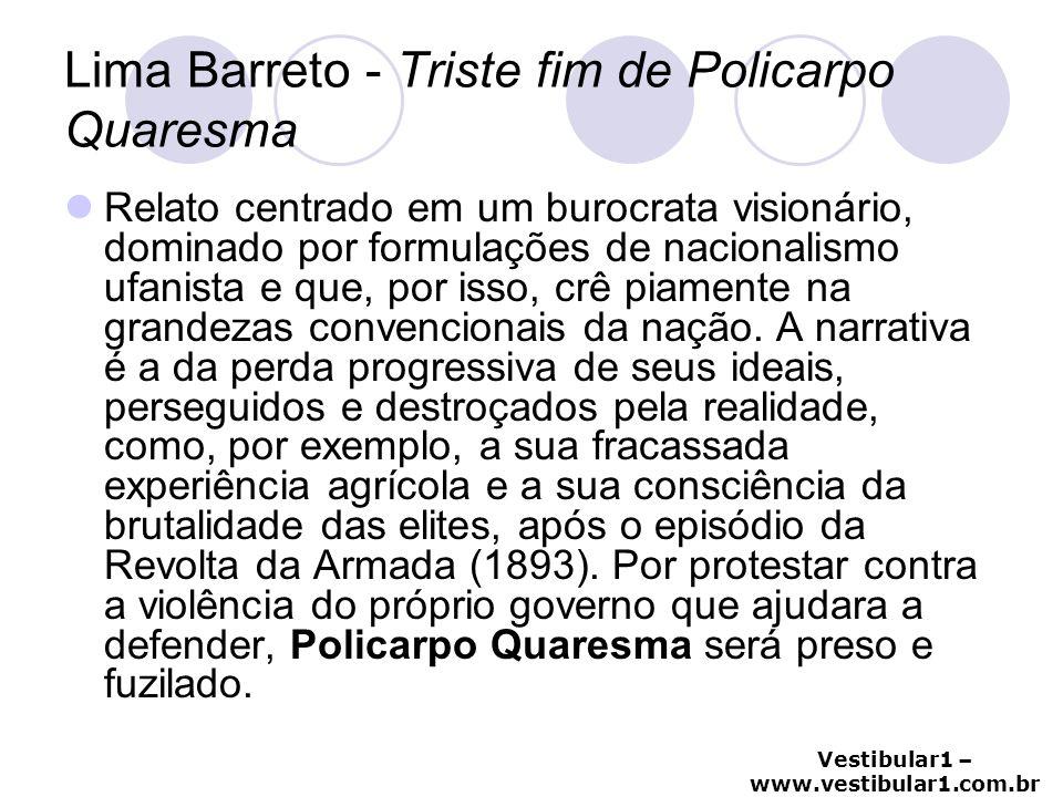 Vestibular1 – www.vestibular1.com.br Lima Barreto - Triste fim de Policarpo Quaresma Relato centrado em um burocrata visionário, dominado por formulaç
