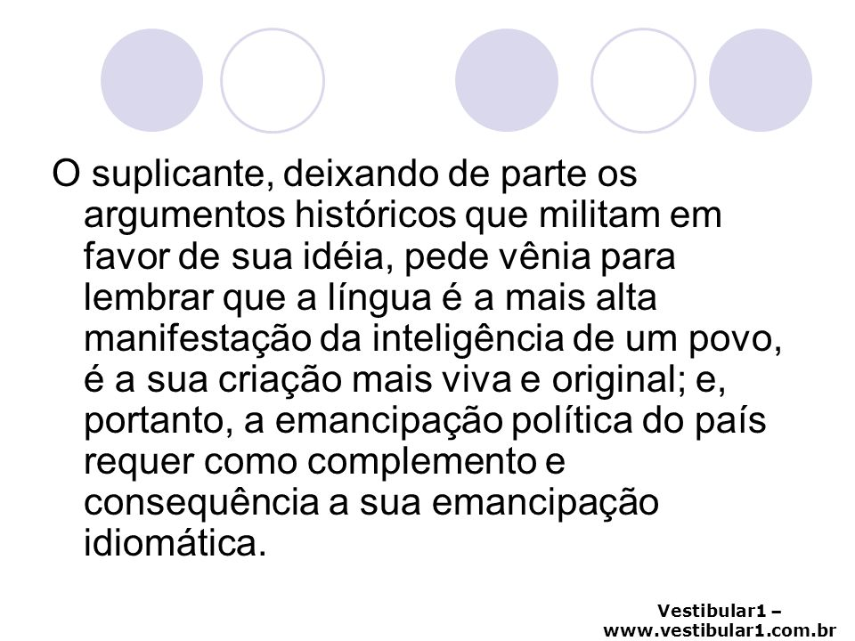 Vestibular1 – www.vestibular1.com.br O suplicante, deixando de parte os argumentos históricos que militam em favor de sua idéia, pede vênia para lembr