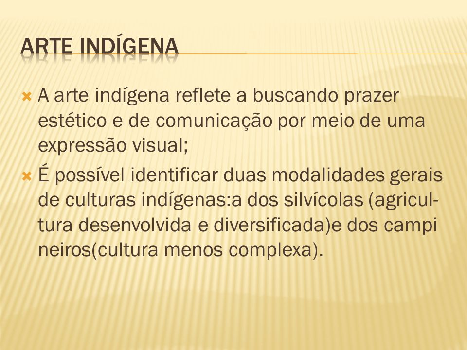 A arte indígena reflete a buscando prazer estético e de comunicação por meio de uma expressão visual; É possível identificar duas modalidades gerais d