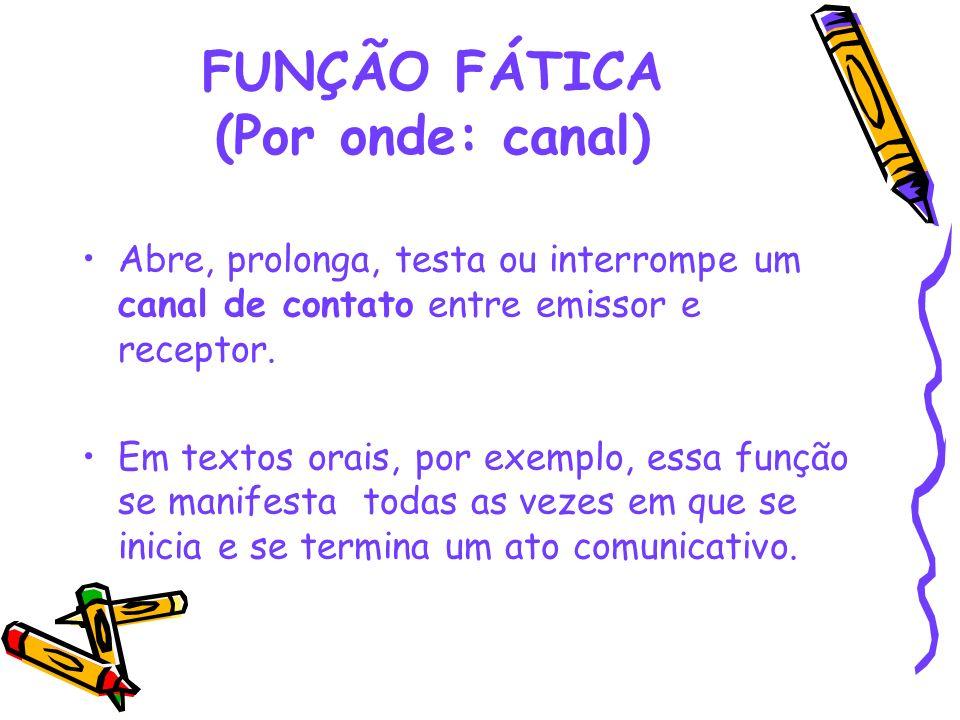 FUNÇÃO FÁTICA (Por onde: canal) Abre, prolonga, testa ou interrompe um canal de contato entre emissor e receptor. Em textos orais, por exemplo, essa f