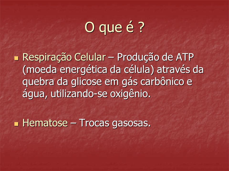 O que é ? Respiração Celular – Produção de ATP (moeda energética da célula) através da quebra da glicose em gás carbônico e água, utilizando-se oxigên