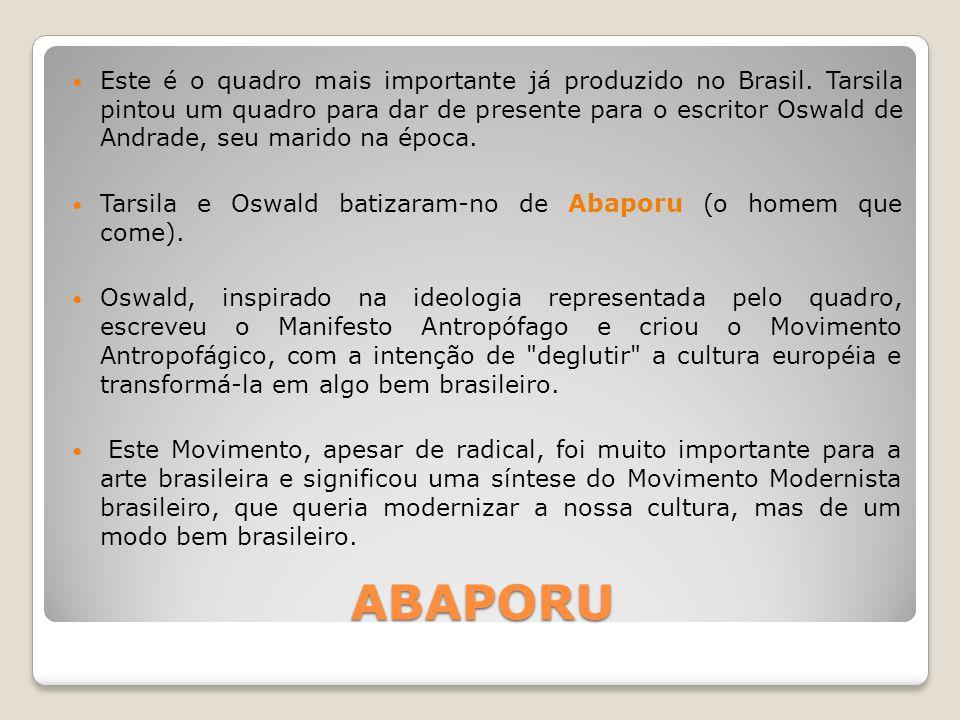 ABAPORU Este é o quadro mais importante já produzido no Brasil. Tarsila pintou um quadro para dar de presente para o escritor Oswald de Andrade, seu m
