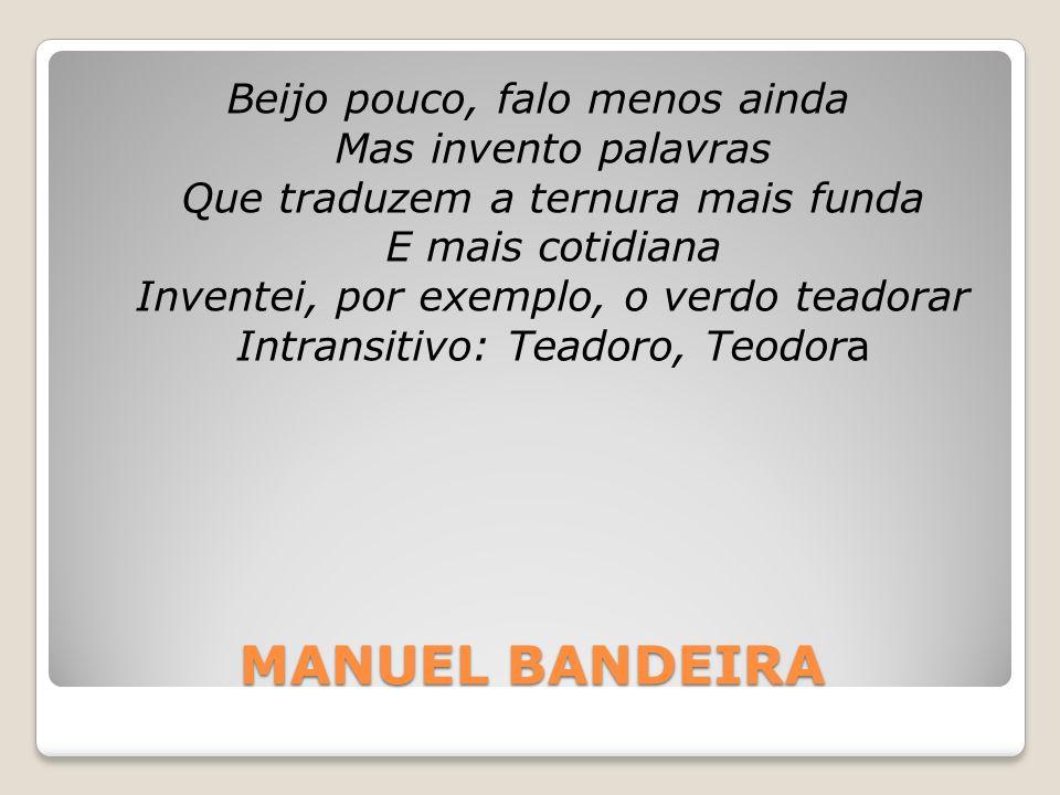 MANUEL BANDEIRA Beijo pouco, falo menos ainda Mas invento palavras Que traduzem a ternura mais funda E mais cotidiana Inventei, por exemplo, o verdo t