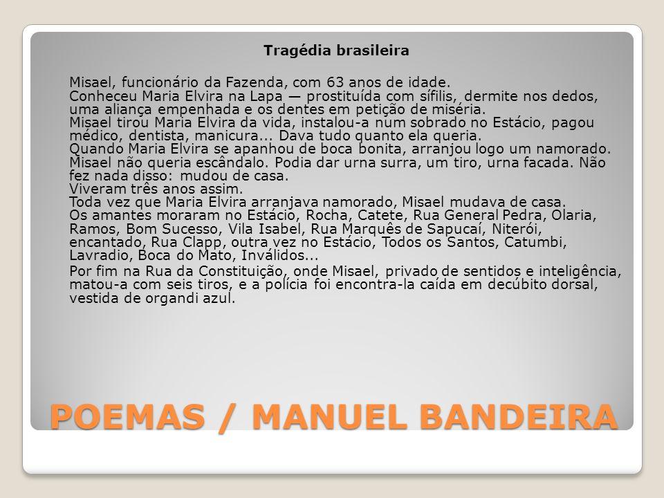 POEMAS / MANUEL BANDEIRA Tragédia brasileira Misael, funcionário da Fazenda, com 63 anos de idade. Conheceu Maria Elvira na Lapa prostituída com sífil