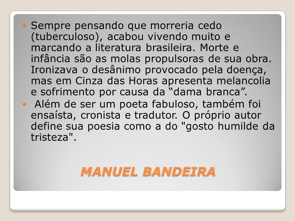 MANUEL BANDEIRA Sempre pensando que morreria cedo (tuberculoso), acabou vivendo muito e marcando a literatura brasileira. Morte e infância são as mola