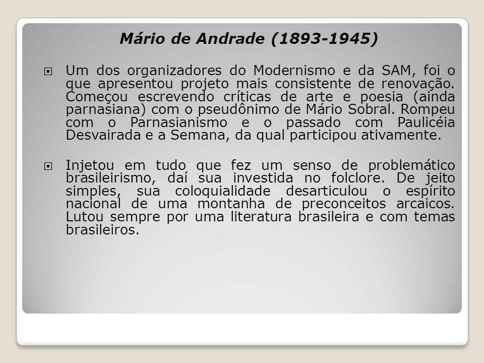 Mário de Andrade (1893-1945) Um dos organizadores do Modernismo e da SAM, foi o que apresentou projeto mais consistente de renovação. Começou escreven