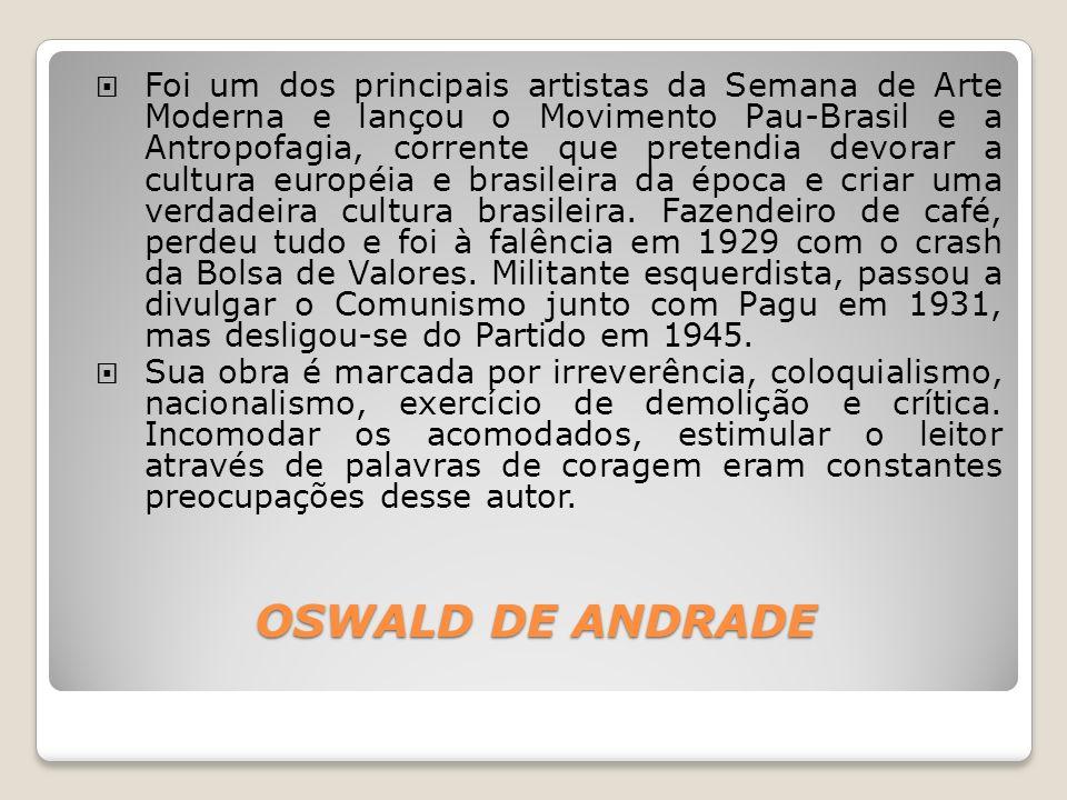 OSWALD DE ANDRADE Foi um dos principais artistas da Semana de Arte Moderna e lançou o Movimento Pau-Brasil e a Antropofagia, corrente que pretendia de