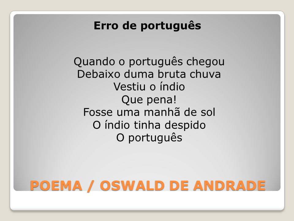 POEMA / OSWALD DE ANDRADE Erro de português Quando o português chegou Debaixo duma bruta chuva Vestiu o índio Que pena! Fosse uma manhã de sol O índio