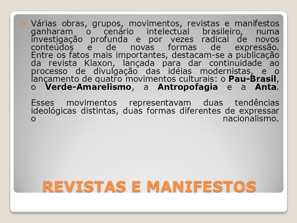 MANIFESTOS MANIFESTOS O movimento Pau-Brasil defendia a criação de uma poesia primitivista, construída com base na revisão crítica de nosso passado histórico e cultural e na aceitação e valorização das riquezas e contrastes da realidade e da cultura brasileiras.