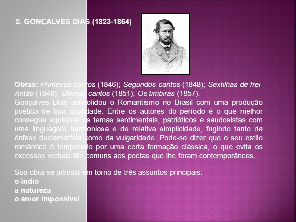 2. GONÇALVES DIAS (1823-1864) Obras: Primeiros cantos (1846); Segundos cantos (1848); Sextilhas de frei Antão (1848); Últimos cantos (1851); Os timbir