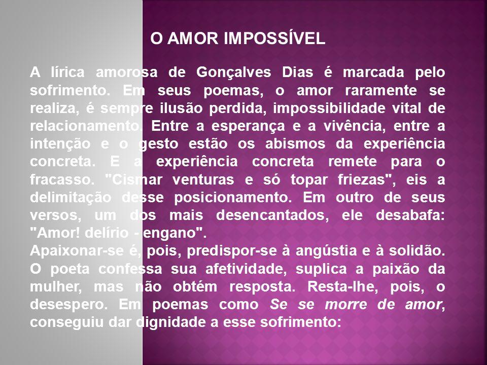 O AMOR IMPOSSÍVEL A lírica amorosa de Gonçalves Dias é marcada pelo sofrimento. Em seus poemas, o amor raramente se realiza, é sempre ilusão perdida,