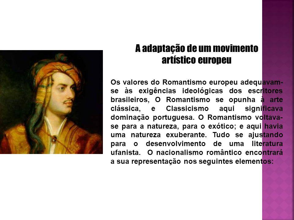 A adaptação de um movimento artístico europeu Os valores do Romantismo europeu adequavam- se às exigências ideológicas dos escritores brasileiros, O Romantismo se opunha à arte clássica, e Classicismo aqui significava dominação portuguesa.