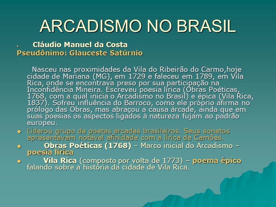 ARCADISMO NO BRASIL Cláudio Manuel da Costa Cláudio Manuel da Costa Pseudônimo: Glauceste Satúrnio Nasceu nas proximidades da Vila do Ribeirão do Carmo,hoje cidade de Mariana (MG), em 1729 e faleceu em 1789, em Vila Rica, onde se encontrava preso por sua participação na Inconfidência Mineira.