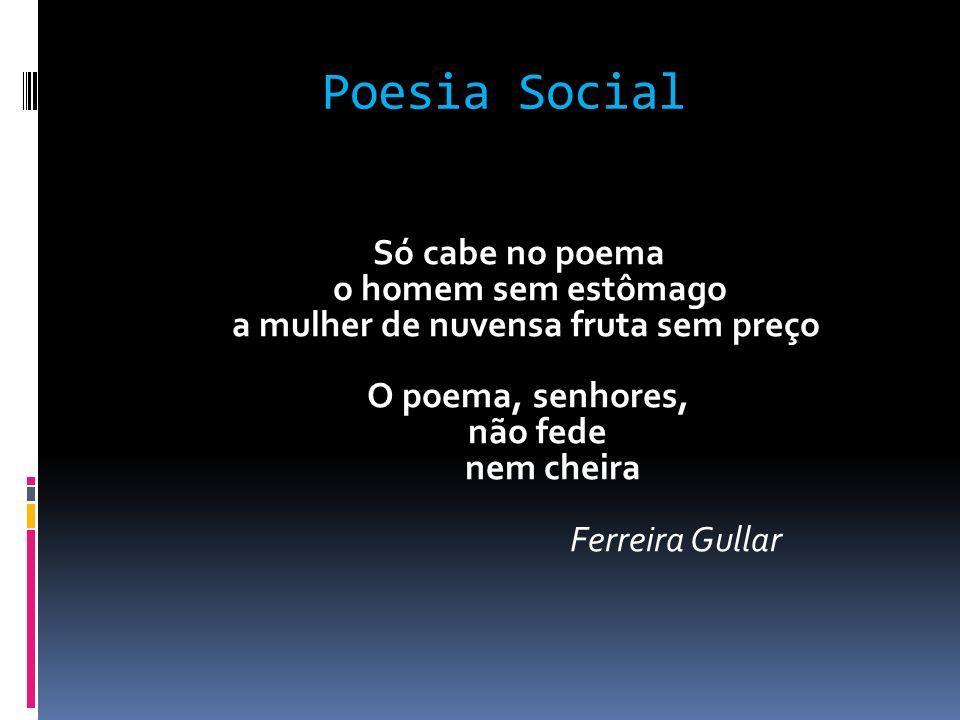 Poesia Social Só cabe no poema o homem sem estômago a mulher de nuvensa fruta sem preço O poema, senhores, não fede nem cheira Ferreira Gullar
